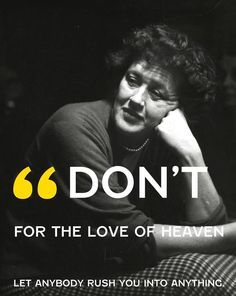 Don't for the love of heaven let anybody rush you into anything -Julia Child-