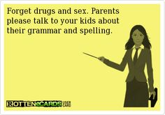 Forget drugs and sex. Parents  please talk to your kids about  their grammar and spelling.