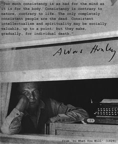 """""""Too much consistency is as bad for the mind..."""" -Aldous Huxley"""