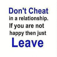 If your not happy leave, if your not happy with yourself - you cheat!