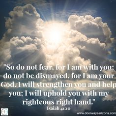 """""""So do not fear, for I am with you; do not be dismayed, for I am your God.  I will strengthen you and help you; I will uphold you with my righteous right hand."""" Isaiah 41:10"""