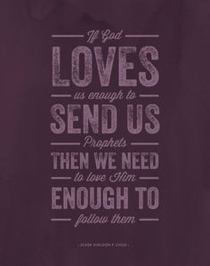 """A quote for the upcoming General Conference: """"If God loves us enough to send us prophets, then we need to love Him enough to follow them."""" —Elder Sheldon F. Child"""