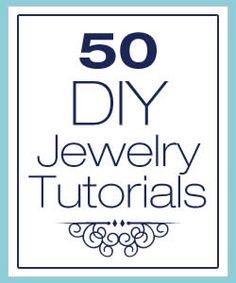 50 DIY Jewelry Tutorials...some of these are gorgeous!!