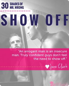 """""""An arrogant man is an insecure man.  Truly confident guys don't feel the need to show off."""" - Jenn Clark"""
