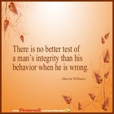 There is no better test of a man's integrity than his behavior when he is wrong.