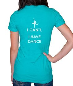 I Can't, I Have Dance - Tee  When they ask, just point to your shirt. $20