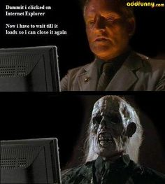 Dammit, I clicked on Internet Explorer and now i have to wait till it load so I can close again