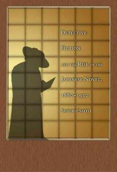 Detective fiction and the rise of the Japanese novel, 1880-1930 / Satoru Saito.