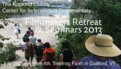 """A Week long seminar and retreat in southern Vermont. The Center for Independent Documentary and the Kopkind Center are sponsoring this week-long retreat limited to nine filmmakers along with special invited guests. """"radical relaxation: great films, great food and deep discussions on the art, politics and the plain fun of filmmaking.""""  http://documentaries.org/newsevents/kopkind2013/"""