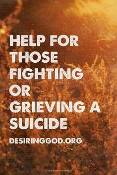 "HELP FOR THOSE FIGHTING OR GRIEVING A SUICIDE // ""And one thing you need to remember is that the oppressive darkness and the temptation to despair is common to man. You are not alone. About ¼ of the Psalms are written to help you. And one man's surrender to the darkness does not at all mean that's where you'll end up. This precious promise is for you..."" Read more at http://desiringGod.org/blog/posts/help-for-those-fighting-or-grieving-a-suicide"