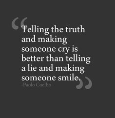 Telling the truth and making someone cry is better than telling a lie and making someone smile.    Paulo Coelho