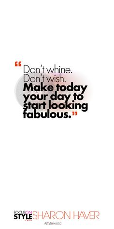 Don't whine. Don't wish. Make today your day to start looking fabulous. Subscribe to the daily #styleword here: http://www.focusonstyle.com/styleword/ #quotes #styletips