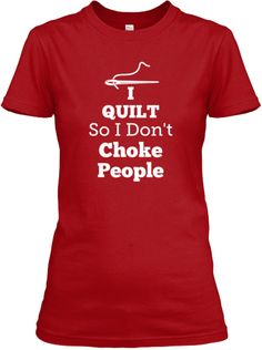 Not only cool, but true! Comes in Blue, Navy, Pink, Red.  ( I Quilt So I Don't Choke People Tee | Teespring