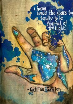 I have loved the stars too fondly to be fearful of the night.  -Galileo