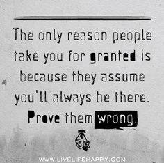 The only reason people take you for granted is because they assume you'll always be there. Prove them wrong.