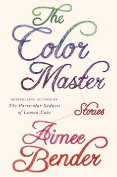 The Color Master: Stories by Aimee Bender