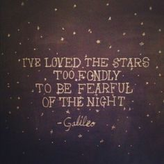 """""""I've loved the stars too fondly to be fearful of the night"""" - Galileo"""