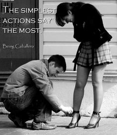 The simplest actions say the most. -Being Caballero-