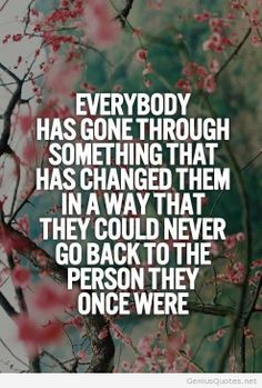 Everyone has gone through something that has changed them ...
