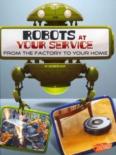 J 629.8 CLA. Describes a variety of robots used by businesses, hospitals, and individuals.