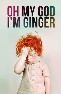 I sometimes wish I was a Ginger.