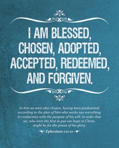 I AM BLESSED,  CHOSEN, ADOPTED,  ACCEPTED, REDEEMED,  AND FORGIVEN.    In Him we were also chosen, having been predestined  according to the plan of Him who works out everything  in conformity with the purpose of His will, in order that  we, who were the first to put our hope in Christ,  might be for the praise of his glory.    Ephesians 1:11-12