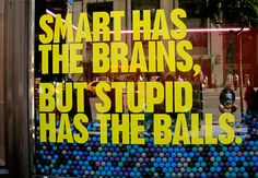 Smart has the brains, But stupid has the balls.