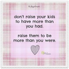 Don't raise your kids to have more than you had...