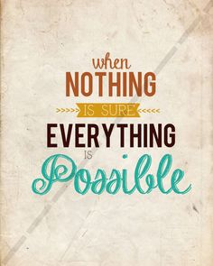 When Nothing is Sure, Everything Is Possible....I want this tattooed somewhere!!!