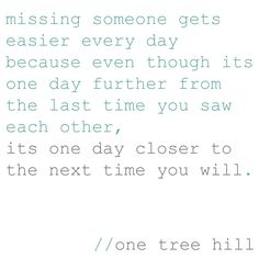 missing someone gets easier every day because even though its one day further from the last time you saw each other, its one day closer to the next time you will