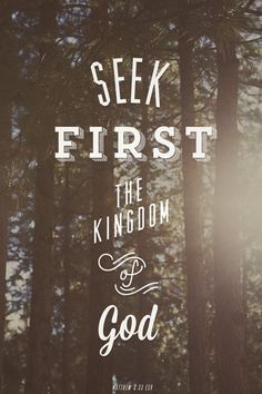 Seek first the kingdom of God - Matthew 6:33.