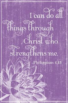 """Philippians 4:13    """"I can do all things through Christ Who strengthens me."""""""