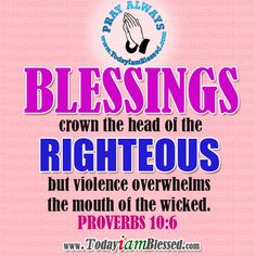 PROVERBS 10:6 Blessings crown the head of the righteous, but violence overwhelms the mouth of the wicked.