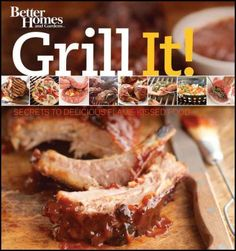 Grill It!  Secrets to Delicious Flame-Kissed  Food by Better Homes and Gardens.