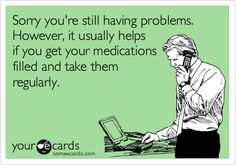 Sorry you're still having problems. However, it usually helps if you get your medications filled and take them regularly.