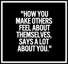 """How you make others feel about themselves, says a lot about you."""