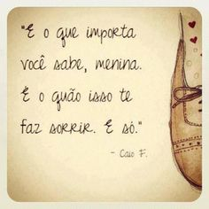 """""""And what matters, you know it, girl. It's how much that makes you smile. Only."""" ~Caio F. Abreu"""