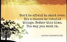 don't be afraid to start over. it's a chance to rebuild things. better this time. the way you want it.