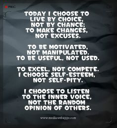 Today I choose to live by choice, not by chance; To make changes, not excuses.  To be motivated,not manipulated. To be useful, not used.  To excel, not compete. I choose self-esteem, not self-pity.  I choose to listen to the inner voice, not the random opinion of others. #Personal Growth #Quote  #Saying