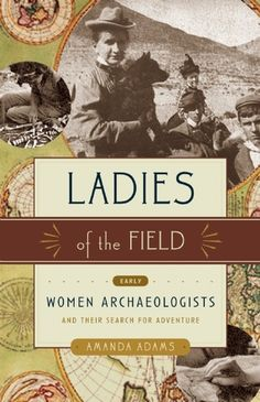 Ladies of the Field:  Early Women Archaeologists and Their Search for Adventure, by Amanda Adams.  The first women archaeologists were Victorian era adventurers who felt most at home when farthest from it. Canvas tents were their domains, hot Middle Eastern deserts their gardens of inquiry and labor.
