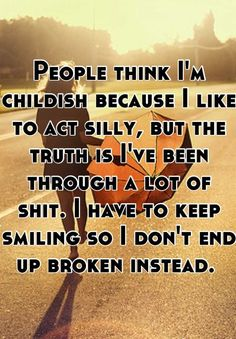 People think Im childish because I like to act silly, but the truth is Ive been through a lot of shit. I have to keep smiling so I dont end up broken instead.