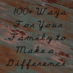 100 + Ways For Your Family To Make a Difference