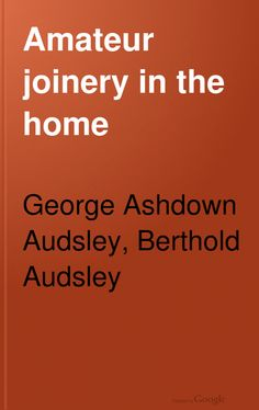 FREE DOWNLOAD  Amateur Joinery in the Home: A Practical Manual for the Amateur Joiner on the Construction of Articles of Domestic Furniture - George Ashdown Audsley, Berthold Audsley (1916)