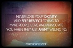 Never lose your dignity and self-respect trying to make people love and appreciate you when they just aren't willing to.