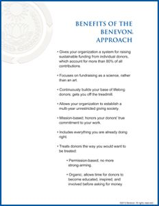 Benefits of the Benevon Approach. Gives your organization a system for raising sustainable funding from individual donors, which account for more than 80% of all  contributions. Focuses on fundraising as a science, rather than an art. Continuously builds your base of lifelong donors; gets you off the treadmill. Allows your organization to establish a multi-year unrestricted giving society. Mission-based; honors your donors' true    commitment to your work.
