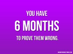 You have 6 months to PROVE them (ALL) WRONG! And ya know what??? YOU CAN DO IT!