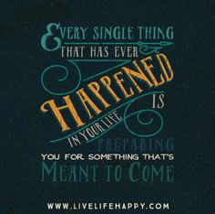 Every single thing that has ever happened in your life is preparing you for something that's meant to come.