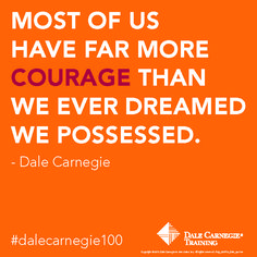 Most of us have far more Courage than we ever dreamed we possessed.- Dale Carnegie. Click and see more Dale Carnegie tips.
