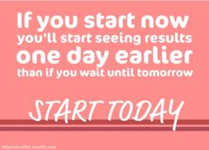 If you start now, you'll start seeing results one day earlier than if you wait until tomorrow. START TODAY!