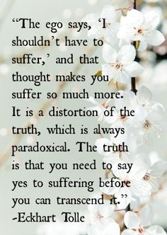 The ego says, 'I shouldn't have to suffer,' and that thought makes you suffer so much more. It is a distortion of the truth, which is always paradoxical. The truth is that you need to say yes to suffering before you can transcend it. -Eckhart Tolle